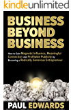 Business Beyond Business: How to Gain Magnetic Influence, Meaningful Connection and Profitable Publicity by Becoming a Radically Generous Entrepreneur