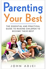 Parenting Your Best: The Essential and Practical Guide to Raising Children to Become Their Best Kindle Edition
