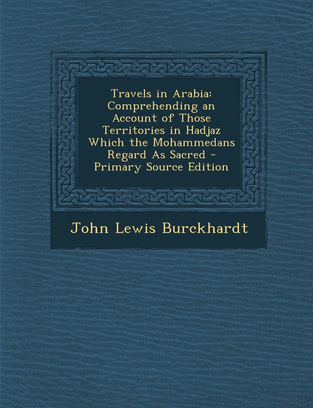 Read Online Travels in Arabia: Comprehending an Account of Those Territories in Hadjaz Which the Mohammedans Regard as Sacred - Primary Source Editio PDF