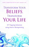 Transform Your Beliefs, Transform Your Life: EFT Tapping Solutions using Matrix Reimprinting