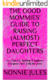 THE GOOD MOMMIES' GUIDE TO RAISING (ALMOST) PERFECT DAUGHTERS: 100 Tips On Raising Daughters Everyone Can't Help but Love!