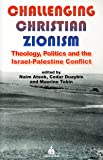 Challenging Christian Zionism: Theology, Politics and the Israel-Palestine Conflict