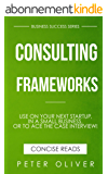 Consulting Frameworks: Use on your next startup, in an existing small business, or to ace the case interview (Business Success Book 7) (English Edition)