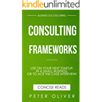 Consulting Frameworks: Use on your next startup, in an existing small business, or to ace the case interview (Business Success Book 7)
