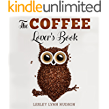 The Coffee Lover's Book: ☕ Essential World Coffee Guide – Interesting Facts, Tips, Benefits and Best Easy Coffee Drinks & Desserts Recipe Book (English Edition)