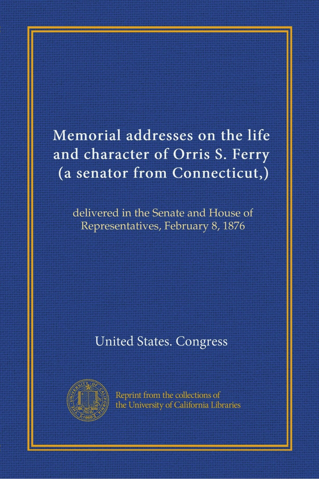 Memorial addresses on the life and character of Orris S. Ferry, (a senator from Connecticut,): delivered in the Senate and House of Representatives, February 8, 1876