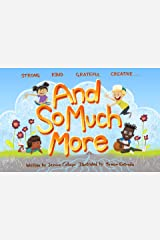 And So Much More: A Children's Book Nurturing Strength, Kindness, Gratitude and Creativity Kindle Edition