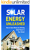 Solar Energy Unleashed: How to Save Money by Utilizing Solar Power in Your Home, Forms of Solar-Powered Energy, Cutting Out the Waste with Less Energy Usage (Solar Power Books, Solar Energy Books)