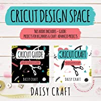 Cricut Design Space: This Book Includes - The Cricut Guide: Projects for Beginners & The Cricut Craft: Advanced Projects