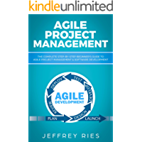 Agile Project Management: The Complete Step-by-Step Beginner's Guide to Agile Project Management & Software Development (Lean Guides for Scrum, Kanban, Sprint, DSDM XP & Crystal Book 1)