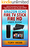 Amazon Echo, Fire TV Stick, Fire HD User Guide: Add A Convenience To Your Life, Knowing How You Can Use Them Together, Make Them Even More Valuable For You