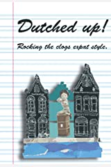 Dutched Up!: Rocking the Clogs Expat Style Kindle Edition