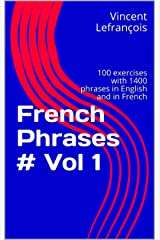 French Phrases # Vol 1: 100 exercises with 1400 phrases in English and in French (Learn French with Phrases Book 10) Kindle Edition