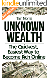 Unknown Wealth: The Quickest, Easiest Way to Become Rich Online (Easy way on how to make money online from home, how to get rich fast, how to start a business, work from home job, & earn extra cash)