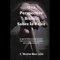 Una Perspectiva Bíblica Sobre la Vejez: Lo que la Biblia enseña sobre la vejez y nuestre responsabilidad para con los ancianos