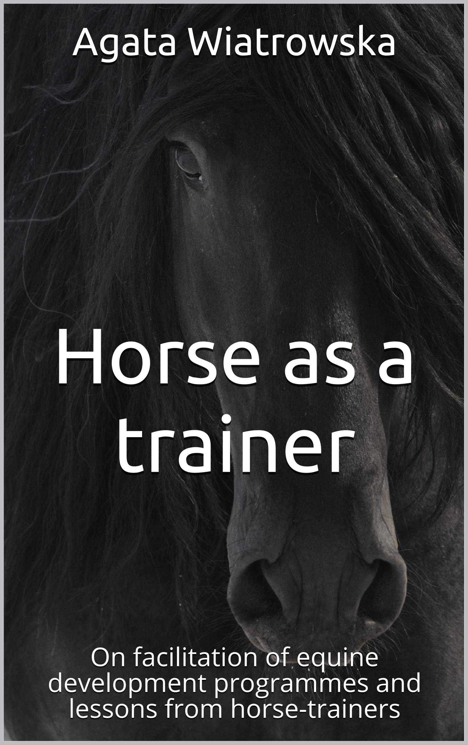 Horse As A Trainer  On Facilitation Of Equine Development Programmes And Lessons From Horse Trainers  English Edition
