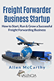 Freight Forwarder Business Startup: How to Start, Run & Grow a Successful Freight Forwarding Business