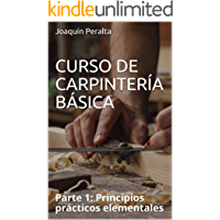 CURSO DE CARPINTERÍA BÁSICA : Parte 1: Principios prácticos elementales