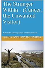 The Stranger Within - (Cancer, the Unwanted Visitor): A guide for cancer patients and their families. Kindle Edition