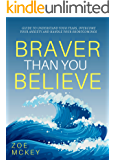 Braver Than You Believe: Guide To Understand Your Fears, Overcome Your Anxieties And Control Your Shortcomings
