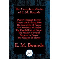 The Complete Works of E. M. Bounds: Power Through Prayer, Prayer and Praying Men, The Essentials of Prayer, The Necessity of Prayer, The Possibilities ... The Weapon of Prayer (English Edition)