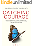 Catching Courage: Understand Your Fears, Control Your Anxieties and Make Better Decisions - Use Obstacles To Your Benefit