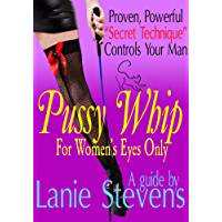 """PUSSY WHIP - Proven, Powerful """"Secret Technique"""" Controls Your Man : (Dating & Relationship Advice for Women) (FOR WOMEN ONLY Book 1) (English Edition)"""