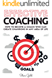 Coaching: Effective Coaching: How To Become A Coach Who Can Create Champions In Any Area Of Life (coaching, leadership, coaching business, coaching questions, ... life coaching, training) (English Edition)