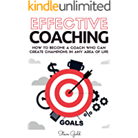 Coaching: Effective Coaching: How To Become A Coach Who Can Create Champions In Any Area Of Life (coaching, leadership…