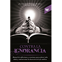 Contra la ignorancia: Manual de reflexiones y oraciones para aclarar toda duda y contrarrestar la deserción de la fe católica