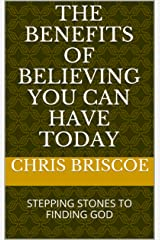 THE BENEFITS OF BELIEVING YOU CAN HAVE TODAY: STEPPING STONES TO FINDING GOD (OUR ETERNAL QUEST FOR MEANING Book 1) Kindle Edition