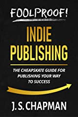Foolproof! Indie Publishing: The Cheapskate Guide for Publishing Your Way to Success (Foolproof! Authorship) Kindle Edition