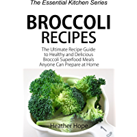 Broccoli Recipes: The Ultimate Recipe Guide to Healthy and Delicious Broccoli Superfood Meals Anyone Can Prepare at Home (The Essential Kitchen Series Book 73) (English Edition)