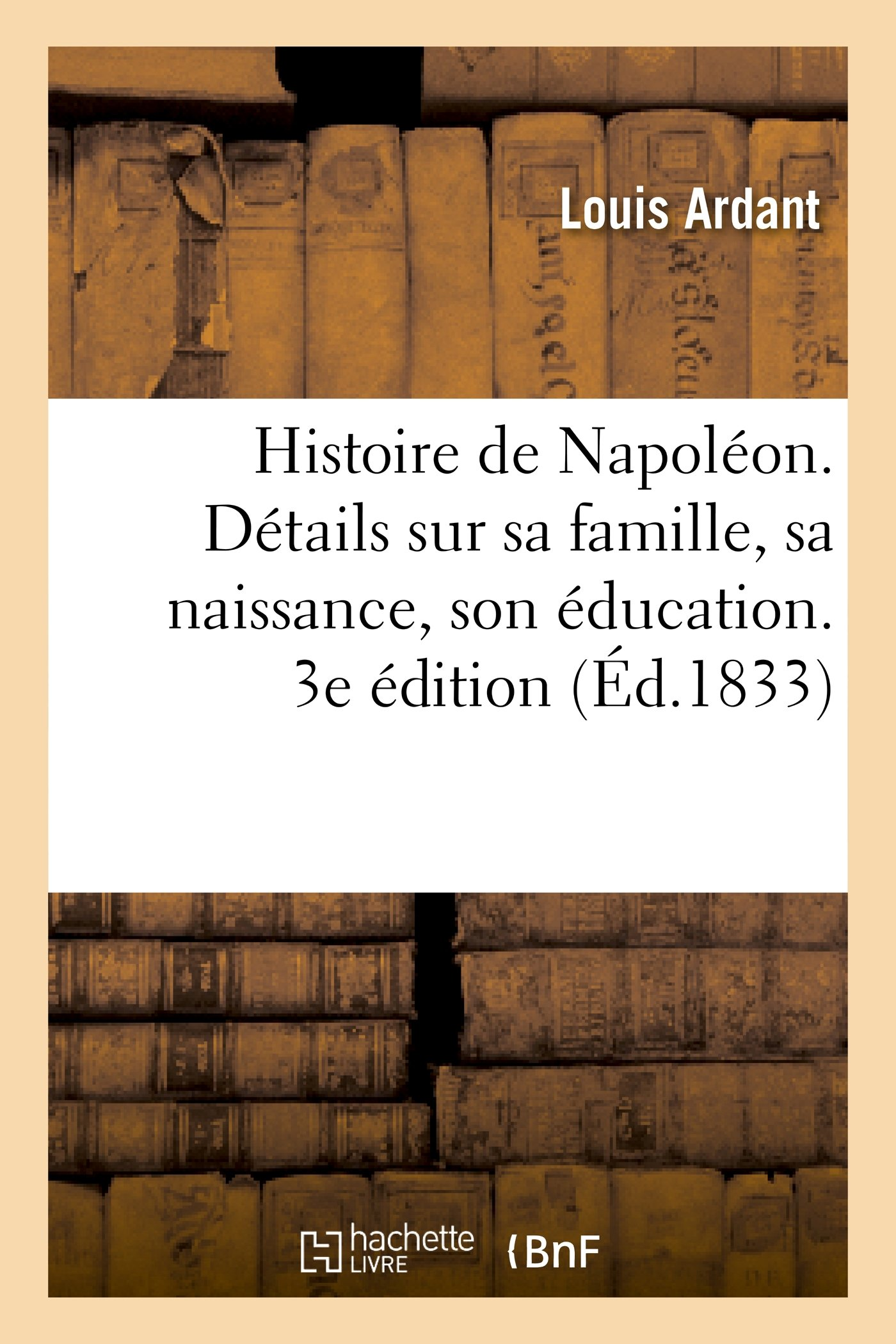 Download Histoire de Napoleon. Details Sur Sa Famille, Sa Naissance, Son Education. 3e Edition, Augmentee (French Edition) ebook