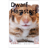 Dwarf Hamsters: All You Need To Know About Dwarf Hamsters, Training, Housing, Feeding, Management And Care