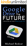 GOOGLE DRIVE THE FUTURE: A step-by-step user guide to master Google Drive