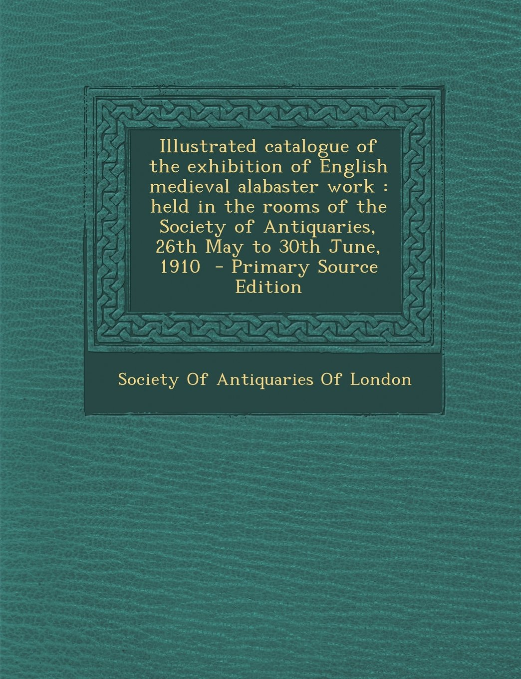 Download Illustrated catalogue of the exhibition of English medieval alabaster work: held in the rooms of the Society of Antiquaries, 26th May to 30th June, 1910 pdf epub