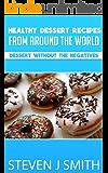 Healthy Dessert Recipes: Delicious Dessert Recipes From Around The Globe (World-Class Recipes From Around The World Book 6)