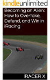 Becoming an Alien: How to Overtake, Defend, and Win in iRacing (English Edition)