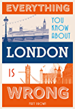 Everything You Know About London is Wrong (Everything You Know Is Wrong)