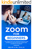 Zoom For Beginners: The Ultimate Guide To Get Started With Zoom And Other Conferencing Tools For Meetings, Business Video Conferences And Webinars Plus Tips And Tricks For Optimizing Your Video Calls