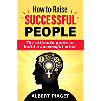 How To Raise Successful People: The Ultimate Guide to Build a Successful Mind (English Edition)