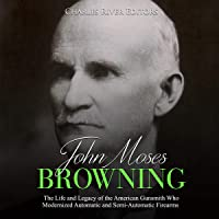 John Moses Browning: The Life and Legacy of the American Gunsmith Who Modernized Automatic and Semi-Automatic Firearms