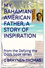 MY BAHAMIAN-AMERICAN FATHER, A STORY OF INSPIRATION: The Life and Times of Hensil T. Braynen, Sr. (The Defying the Odds book series 2) Kindle Edition