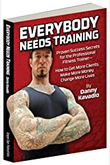 Everybody Needs Training, Proven Success Secrets for the Professional Fitness Trainer—How to Get More Clients, Make More Money, Change More Lives Kindle Edition