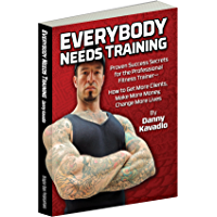 Everybody Needs Training, Proven Success Secrets for the Professional Fitness Trainer—How to Get More Clients, Make More…