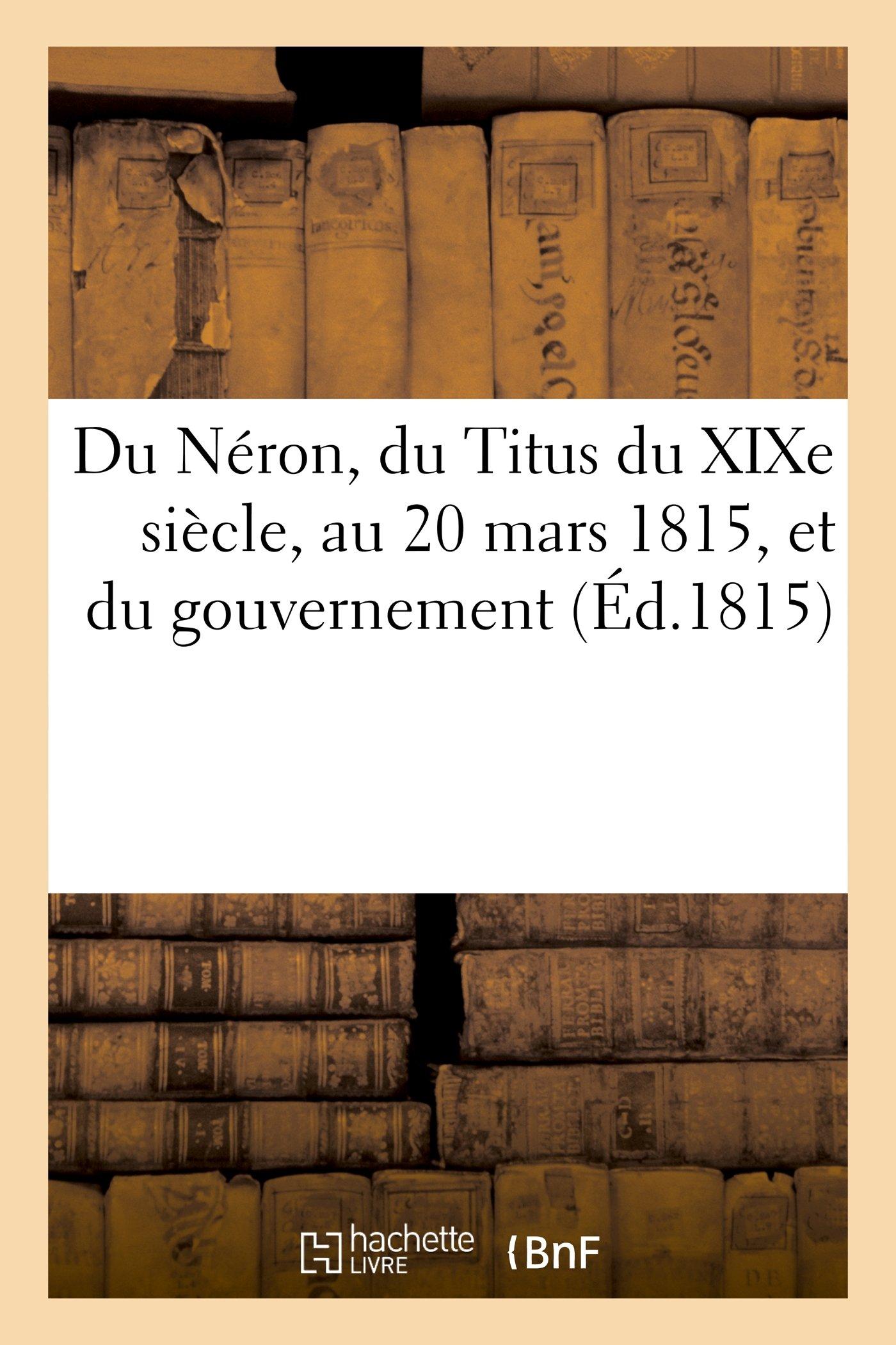 Du Neron, Du Titus Du Xixe Siecle, Au 20 Mars 1815, Et Du Gouvernement Le Plus Naturel a la France (Histoire) (French Edition) PDF