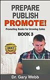 Prepare! Publish! Promote! Book 3: Promoting Books for Growing Sales (Prepare Publish Promote)