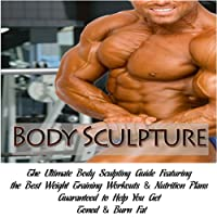 How To Build Muscle : Body Sculpture : The Ultimate Body Sculpting Guide Featuring the Best Weight Training Workouts & Nutrition Plans Guaranteed To Help You Get Toned & Burn Fat