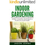Indoor Gardening For Beginners: The Complete Guide To Growing Herbs, Flowers, Vegetables and Fruits In Your House (Inspiring